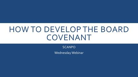 HOW TO DEVELOP THE BOARD COVENANT SCANPO Wednesday Webinar.