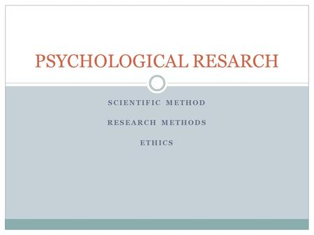 SCIENTIFIC METHOD RESEARCH METHODS ETHICS PSYCHOLOGICAL RESARCH.