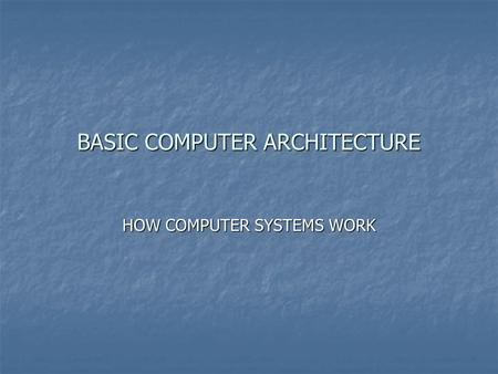 BASIC COMPUTER ARCHITECTURE HOW COMPUTER SYSTEMS WORK.