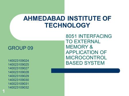 1 8051 INTERFACING TO EXTERNAL MEMORY & APPLICATION OF MICROCONTROL BASED SYSTEM AHMEDABAD INSTITUTE OF TECHNOLOGY GROUP 09 140023109024 140023109025 140023109027.