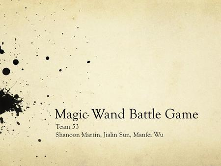 Magic Wand Battle Game Team 53 Shanoon Martin, Jialin Sun, Manfei Wu.