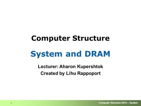 Computer Structure 2015 – System 1 Computer Structure System and DRAM Lecturer: Aharon Kupershtok Created by Lihu Rappoport.