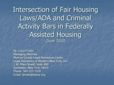 Intersection of Fair Housing Laws/ADA and Criminal Activity Bars in Federally Assisted Housing (June 2010) By: Louis Prieto Managing Attorney Monroe County.