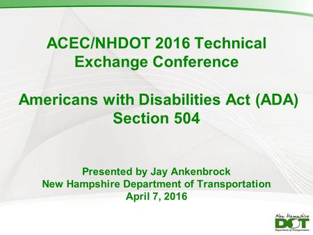ACEC/NHDOT 2016 Technical Exchange Conference Americans with Disabilities Act (ADA) Section 504 Presented by Jay Ankenbrock New Hampshire Department of.