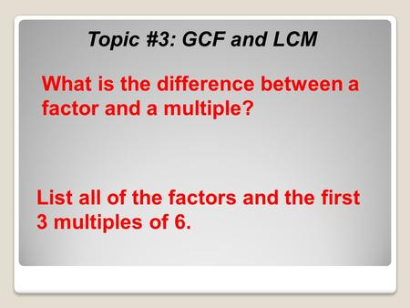 Topic #3: GCF and LCM List all of the factors and the first 3 multiples of 6. What is the difference between a factor and a multiple?