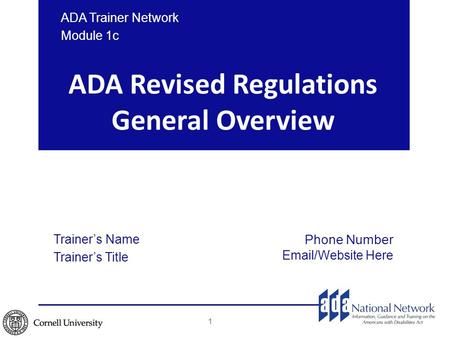 ADA Revised Regulations General Overview Trainer's Name Trainer's Title Phone Number Email/Website Here ADA Trainer Network Module 1c 1.