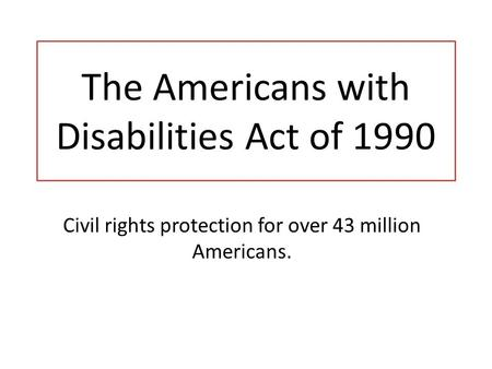 The Americans with Disabilities Act of 1990 Civil rights protection for over 43 million Americans.