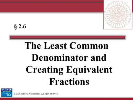 © 2010 Pearson Prentice Hall. All rights reserved The Least Common Denominator and Creating Equivalent Fractions § 2.6.