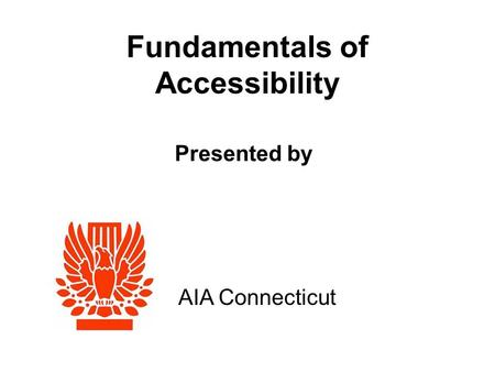 Fundamentals of Accessibility AIA Connecticut Presented by.