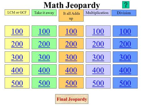 Math Jeopardy 100 200 300 400 500 100 200 300 400 500 100 200 300 400 500 100 200 300 400 500 100 200 300 400 500 LCM or GCF Take it away It all Adds.
