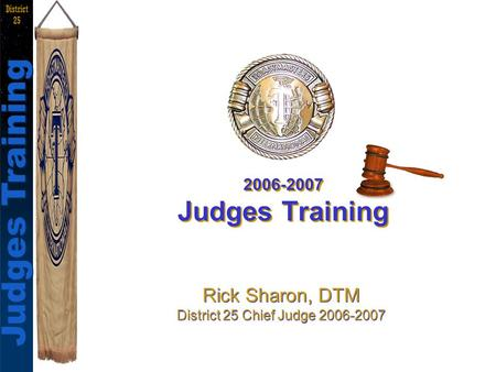 Judges Training Rick Sharon, DTM Judges Training District 25 2006-2007 Judges Training Rick Sharon, DTM District 25 Chief Judge 2006-2007 Rick Sharon,