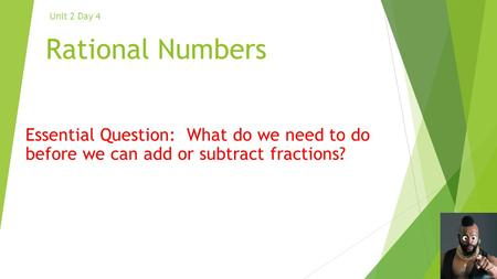 Rational Numbers Essential Question: What do we need to do before we can add or subtract fractions? Unit 2 Day 4.