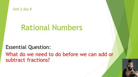 Rational Numbers Essential Question: What do we need to do before we can add or subtract fractions? Unit 2 day 8.