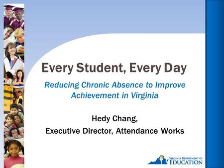 1 Reducing Chronic Absence to Improve Achievement in Virginia Hedy Chang, Executive Director, Attendance Works Every Student, Every Day.
