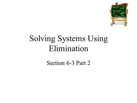 Solving Systems Using Elimination Section 6-3 Part 2.