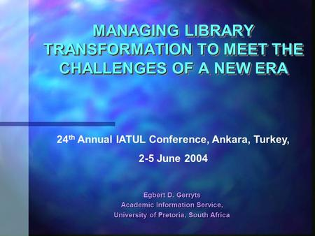 MANAGING LIBRARY TRANSFORMATION TO MEET THE CHALLENGES OF A NEW ERA Egbert D. Gerryts Academic Information Service, University of Pretoria, South Africa.