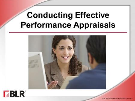 © BLR ® —Business & Legal Resources 1408 Conducting Effective Performance Appraisals.