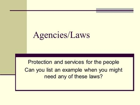 Agencies/Laws Protection and services for the people Can you list an example when you might need any of these laws?