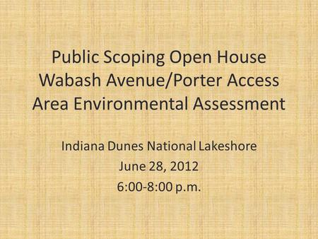 Public Scoping Open House Wabash Avenue/Porter Access Area Environmental Assessment Indiana Dunes National Lakeshore June 28, 2012 6:00-8:00 p.m.