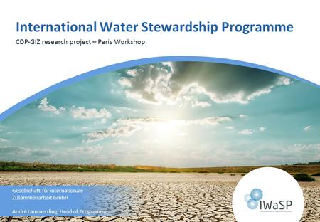 CDP-GIZ research project – Paris Workshop Gesellschaft für internationale Zusammenarbeit GmbH André Lammerding, Head of Programme International Water Stewardship.