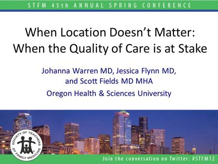 When Location Doesn't Matter: When the Quality of Care is at Stake Johanna Warren MD, Jessica Flynn MD, and Scott Fields MD MHA Oregon Health & Sciences.