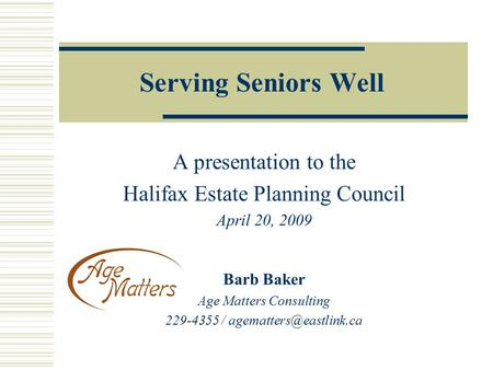 Serving Seniors Well A presentation to the Halifax Estate Planning Council April 20, 2009 Barb Baker Age Matters Consulting 229-4355 /
