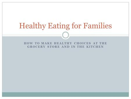 HOW TO MAKE HEALTHY CHOICES AT THE GROCERY STORE AND IN THE KITCHEN Healthy Eating for Families.