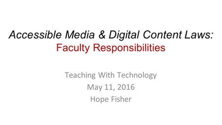 Accessible Media & Digital Content Laws: Faculty Responsibilities Teaching With Technology May 11, 2016 Hope Fisher.