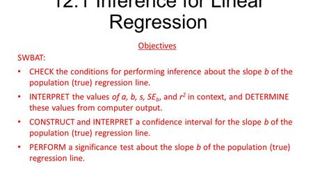 12.1 Inference for Linear Regression Objectives SWBAT: CHECK the conditions for performing inference about the slope b of the population (true) regression.