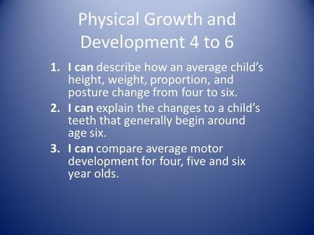 Physical Growth and Development 4 to 6 1.I can describe how an average child's height, weight, proportion, and posture change from four to six. 2.I can.