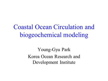 Coastal Ocean Circulation and biogeochemical modeling Young-Gyu Park Korea Ocean Research and Development Institute.