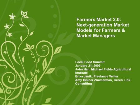Farmers Market 2.0: Next-generation Market Models for Farmers & Market Managers Local Food Summit January 21, 2009 John Hall, Michael Fields Agricultural.