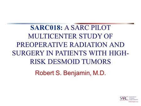 SARC018: A SARC PILOT MULTICENTER STUDY OF PREOPERATIVE RADIATION AND SURGERY IN PATIENTS WITH HIGH- RISK DESMOID TUMORS Robert S. Benjamin, M.D.
