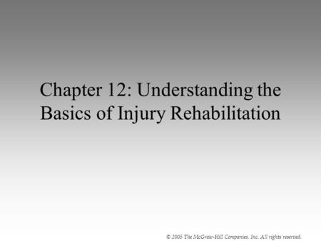 © 2005 The McGraw-Hill Companies, Inc. All rights reserved. Chapter 12: Understanding the Basics of Injury Rehabilitation.