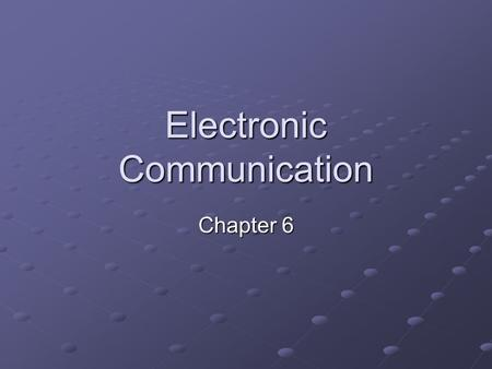 Electronic Communication Chapter 6. What is Electronic Communication? Transmission of information using electricity Electromagnetic Wave: a wave created.