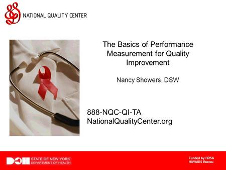 Funded by HRSA HIV/AIDS Bureau The Basics of Performance Measurement for Quality Improvement Nancy Showers, DSW 888-NQC-QI-TA NationalQualityCenter.org.