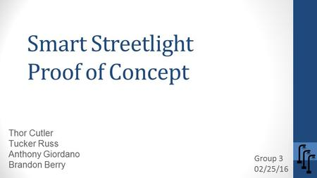 Smart Streetlight Proof of Concept Group 3 02/25/16 Thor Cutler Tucker Russ Anthony Giordano Brandon Berry.