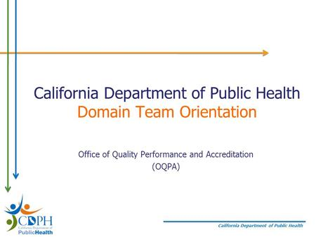 California Department of Public Health California Department of Public Health Domain Team Orientation Office of Quality Performance and Accreditation (OQPA)