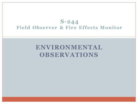 S-244 Field Observer & Fire Effects Monitor ENVIRONMENTAL OBSERVATIONS.