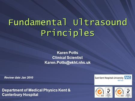 Fundamental Ultrasound Principles Karen Potts Clinical Scientist Review date Jan 2010 Department of Medical Physics Kent & Canterbury.