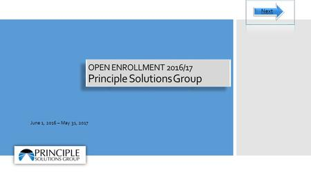 OPEN ENROLLMENT 2016/17 Principle Solutions Group June 1, 2016 – May 31, 2017 Next.