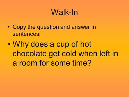 Walk-In Copy the question and answer in sentences: Why does a cup of hot chocolate get cold when left in a room for some time?