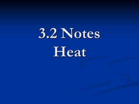 3.2 Notes Heat. 3.2 Notes What is heat? What is heat? -The transfer of energy between objects of different temperatures -Heat transfers from hot to cold.