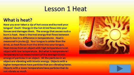 What is heat? Have you ever taken a sip of hot cocoa and burned your tongue? Ouch! Energy in the hot drink flows into your tissues and damages them. The.