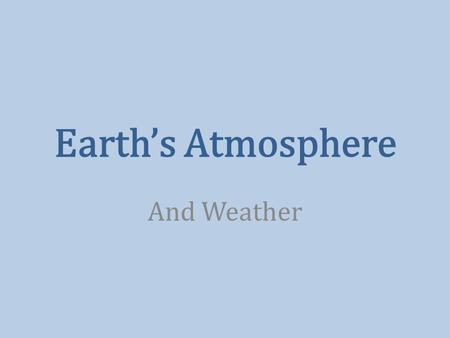 Earth's Atmosphere And Weather. Composition of the Atmosphere 78% Nitrogen 21% Oxygen 0.9% Argon 0.04% Carbon Dioxide Water Vapor 0 – 4% 0.000004% Ozone.