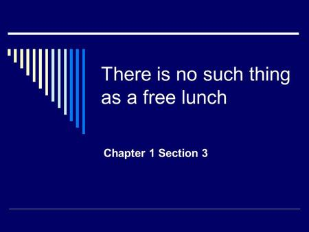 There is no such thing as a free lunch Chapter 1 Section 3.