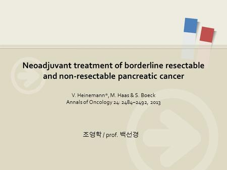 조영학 / prof. 백선경 Neoadjuvant treatment of borderline resectable and non-resectable pancreatic cancer V. Heinemann*, M. Haas & S. Boeck Annals of Oncology.