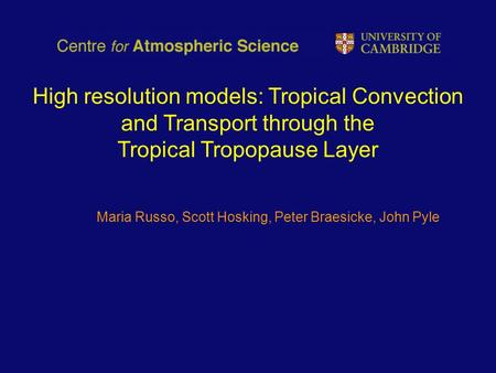 High resolution models: Tropical Convection and Transport through the Tropical Tropopause Layer Maria Russo, Scott Hosking, Peter Braesicke, John Pyle.