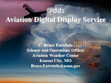 C. Bruce Entwistle Science and Operations Officer Aviation Weather Center Kansas City, MO C. Bruce Entwistle Science and Operations.