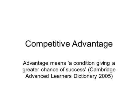 Competitive Advantage Advantage means 'a condition giving a greater chance of success' (Cambridge Advanced Learners Dictionary 2005)